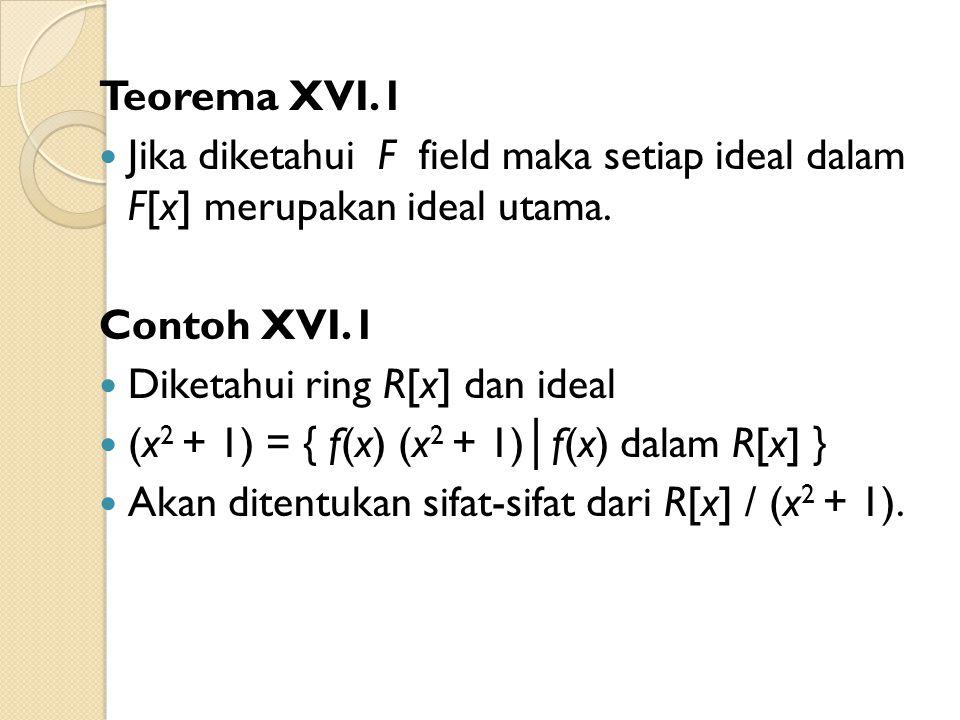 Teorema XVI.1 Jika diketahui F field maka setiap ideal dalam F[x] merupakan ideal utama. Contoh XVI.1.